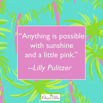 """Anything is possible with sunshine and a little pink."" Lilly Pulitzer"