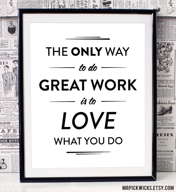 The only way to do great work is to love what you do. Art print by mrpickwicks.etsy.com