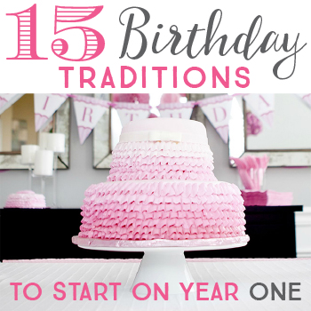 15 Birthday Traditions to Start on Year One - Though it's never too late to start!